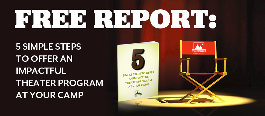 Mainstages: Free Report: 5 simple steps to offer an impactful theater program at your camp